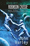 Good-Bye, Robinson Crusoe and Other Stories by John Varley (30-Apr-2013) Hardcover