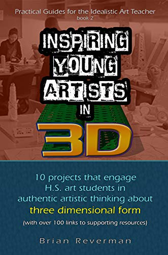 Ebooks Inspiring Young Artists in 3D: 10 projects that engage H.S. art students in authentic artistic thinking about three-dimensional form (Practical Guides ... Art Teacher Book 2) Descargar Epub