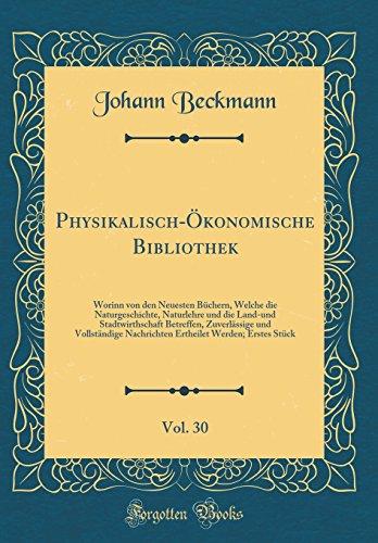 Physikalisch-Ökonomische Bibliothek, Vol. 30: Worinn von den Neuesten Büchern, Welche die Naturgeschichte, Naturlehre und die Land-und ... Nachrichten Ertheilet Werden; Erstes Stück