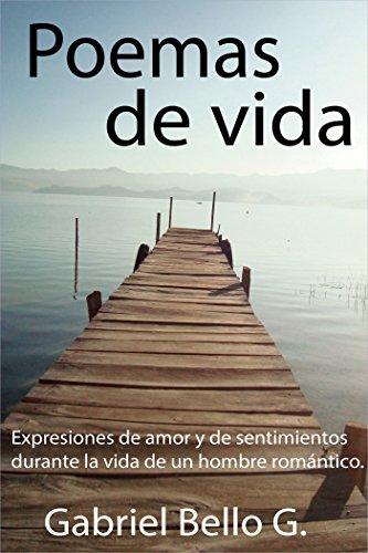 Poemas de vida: Expresiones de amor y de sentimientos durante la vida de un hombre romántico. por Gabriel Bello G.