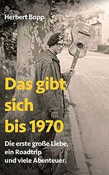 Das gibt sich bis 1970: Die erste große Liebe, ein Roadtrip und viele Abenteuer. von [Bopp, Herbert]