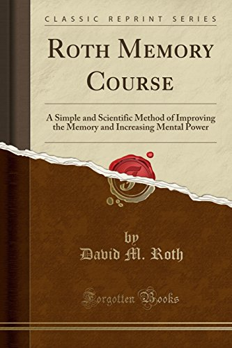 Roth Memory Course: A Simple and Scientific Method of Improving the Memory and Increasing Mental Power (Classic Reprint)