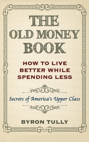 The Old Money Book: How To Live Better While Spending Less: Secrets of America's Upper Class