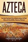 Azteca: Una Guía Fascinante De La Historia Azteca y la Triple Alianza de Tenochtitlán, Tetzcoco y Tlacopan (Libro en Español/Aztec Spanish Book Version)