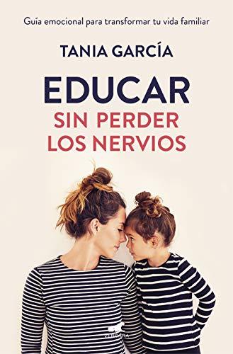 Educar sin perder los nervios: Guía emocional para transformar tu vida familiar por Tania García
