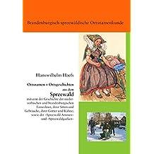 Ortsnamen und Ortsgeschichten aus dem Spreewald: mitsamt der Geschichte der niedersorbischen und brandenburgischen Einwohner, ihrer Sitten und ... der 'Spreewald-Ammen' und 'Spreewaldgurken'