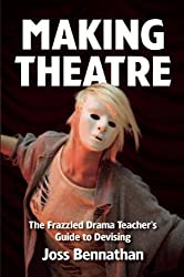 Making Theatre: The Frazzled Drama Teacher's Guide to Devising by Joss Bennathan (2014-04-01)