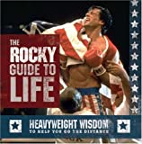 "The ""Rocky"" Guide to Life: Heavyweight Wisdom to Help You Go the Distance"