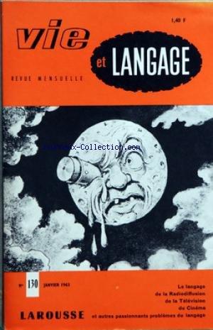 VIE ET LANGAGE [No 130] du 01/01/1963 - SOMMAIRE - UNE JOURNEE D'ETUDE A LA MAISON DE L'AMERIQUE LATINE - SEANCE DU MATIN - SEANCE DE L'APRES MIDI - UN EFFORT DE VERTU PAR ANDRE GILLON VICE PRESIDENT DE L'OFFICE DU VOCABULAIRE FRAN-½AIS - MOTS CROISES LITTERAIRES PAR JACQUES CAPELOVICI - LE PIN PAR RENE MONNOT - L'HISTOIRE DU CINEMA PAR JEAN GIRAUD - VISITES AUX JOURNAUX DE RADIO TELEVISION - UNE HEUREUSE INITIATIVE - NOUS AVONS RECU - L'ALLITERATION PAR MAURICE RAT - UN ENFANT ORDONNE PAR PAUL par Collectif