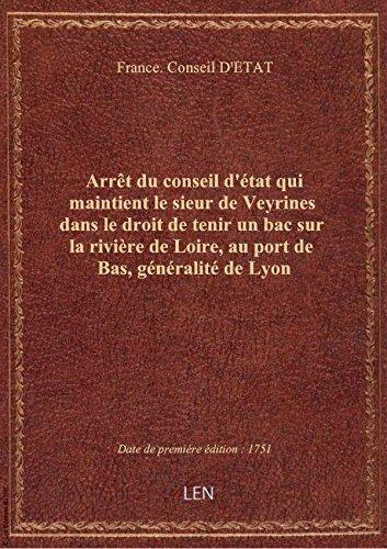 Arrêt du conseil d'état qui maintient le sieur de Veyrines dans le droit de tenir un bac sur la rivi par France. Conseil D'ET