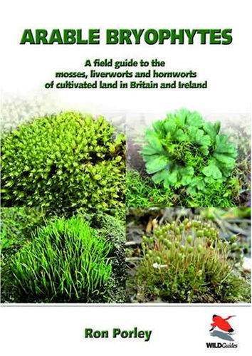 Arable Bryophytes - A Field Guide to the Mosses, Liverworts, and Hornworts of Cultivated Land in Britain and Ireland (Wild Guides)