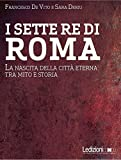I sette re di Roma. La nascita della città eterna tra mito e storia
