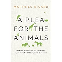A Plea for the Animals: The Moral, Philosophical, and Evolutionary Imperative to Treat All Beings with Compassion by Matthieu Ricard (2016-10-04)