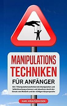 Manipulationstechniken für Anfänger: Mit 7 Manipulationstechniken die Manipulation und Selbsttäuschung erkennen und abwehren durch den Einsatz von Rhetorik und der richtigen Körpersprache