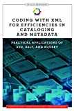 Coding with XML for Efficiencies in Cataloging and Metadata: Practical Applications of XSD, XSLT, and XQuery (Alcts Monograph)