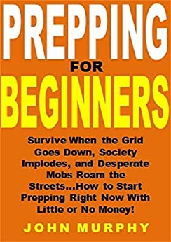 Descargar Prepping for Beginners: Survive When the Grid Goes Down, Society Implodes, and Desperate Mobs Roam the Streets...How to Start Prepping Right Now With Little or No Money! PDF Gratis