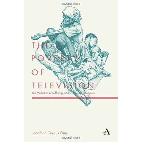 The Poverty of Television: The Mediation of Suffering in Class-Divided Philippines (Anthem Global Media and Communication Studies) by Jonathan Corpus Ong (2015-05-15)