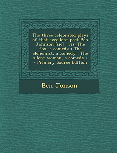 The Three Celebrated Plays of That Excellent Poet Ben Johnson [Sic]: Viz. the Fox, a Comedy; The Alchemist, a Comedy; The Silent Woman, a Comedy; - PR