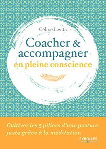 Coacher et accompagner en pleine conscience: Cultiver les 5 piliers d'une posture juste grâce à la méditation par Céline Levita