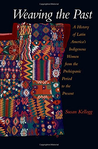 Weaving The Past: A History of Latin America's Indigenous Women from the Prehispanic Period to the Present
