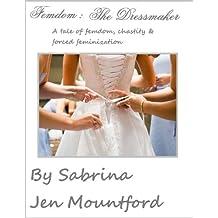 Femdom : The Dressmaker : Femdom, Male Chastity, and Forced Feminization, a transgender story. (Femdom : Female Dominationm, Forced Feminization, Male Chastity, Slavery & Gender Swap)