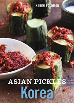 Asian Pickles: Korea: Recipes for Spicy, Sour, Salty, Cured, and Fermented Kimchi and Banchan by [Solomon, Karen]