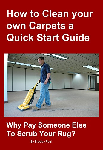 How to Clean your own Carpets a Quick Start Guide: Why Pay Someone Else To Scrub Your Rug? (Carpet Cleaning 101 Book 1) (English Edition)
