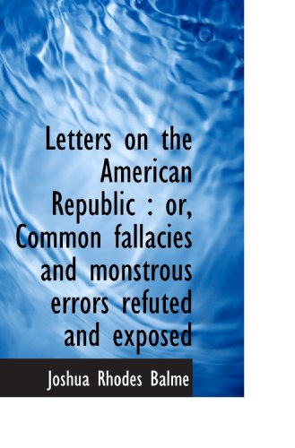Letters on the American Republic : or, Common fallacies and monstrous errors refuted and exposed