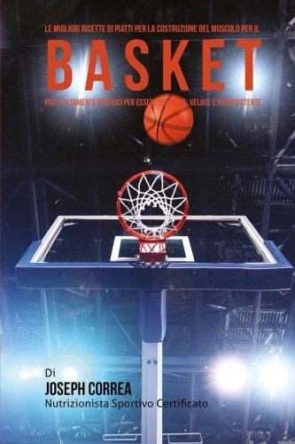 Le migliori ricette di piatti per la Costruzione del Muscolo per il Basket: Piatti altamente Proteici per essere piu Forte, Veloce e piu Resistente por Joseph Correa (Nutrizionista Sportivo Certificato)