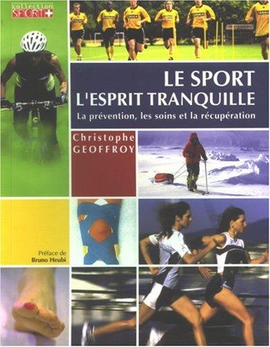 Le sport l'esprit tranquille : Conseils pratiques, préparations, récupération, prévention des blessures et premiers soins. par Christophe Geoffroy