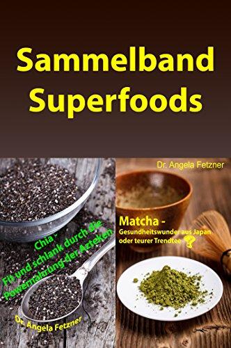 Sammelband Superfoods: Chia - Fit und schlank durch die Powernahrung der Azteken -und- Matcha - Gesundheitswunder aus Japan oder teurer Trendtee?