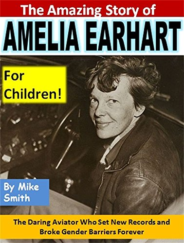 The Amazing Story of Amelia Earhart for Children!: The Daring Aviator Who Set New Records and Broke Gender Barriers Forever (English Edition)