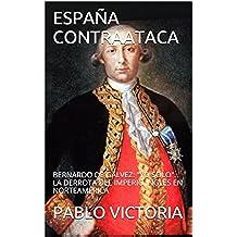 """ESPAÑA CONTRAATACA: BERNARDO DE GÁLVEZ: """"YO SOLO"""". LA DERROTA DEL IMPERIO INGLÉS EN NORTEAMÉRICA (2 nº 1)"""