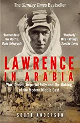 Lawrence in Arabia: War, Deceit, Imperial Folly and the Making of the Modern Middle East by Scott Anderson (2014-11-06)