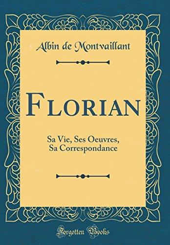 Florian: Sa Vie, Ses Oeuvres, Sa Correspondance (Classic Reprint) par Albin de Montvaillant