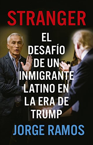 Stranger: El desafío de un inmigrante latino en la era de Trump por Jorge Ramos