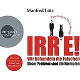IRRE! Wir behandeln die Falschen: Unser Problem sind die Normalen. Eine heitere Seelenkunde