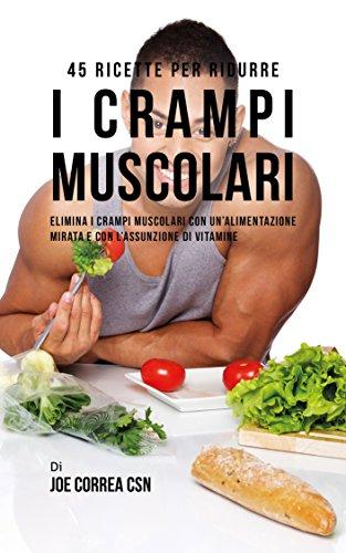 45 Ricette per ridurre i crampi muscolari: Elimina i crampi muscolari con unalimentazione
