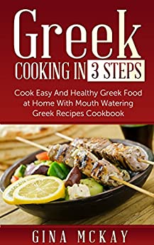 Greek Cooking in 3 Steps: Cook Easy And Healthy Greek Food at Home With Mouth Watering Greek Recipes Cookbook by [McKay, Gina]