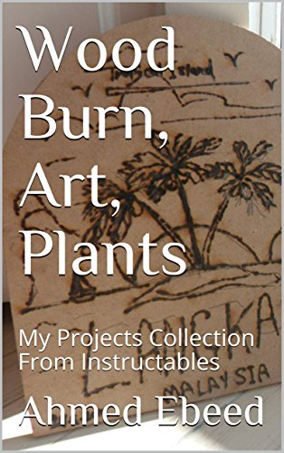 Wood Burn, Art, Plants: My Projects Collection From Instructables (English Edition)