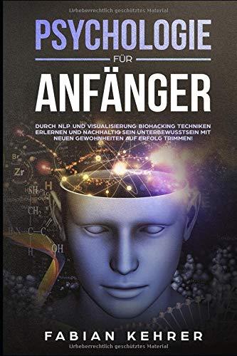 Psychologie für Anfänger: Durch NLP und Visualisierung Biohacking Techniken erlernen und nachhaltig sein Unterbewusstsein mit neuen Gewohnheiten auf ... für Anfänger, Band 2)