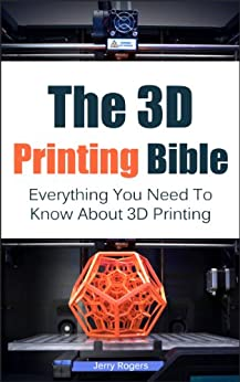 The 3D Printing Bible: Everything You Need To Know About 3D Printing (3D Printing, 3D Modelling, Additive Manufacturing, 3D Printers Book 1) by [Rogers, Jerry]