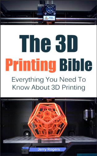 The 3D Printing Bible: Everything You Need To Know About 3D