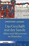 Das Geschäft mit der Sünde: Ablass und Ablasswesen im Mittelalter - Christiane Laudage