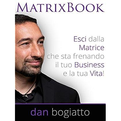 Matrix Book: Esci Dalla Matrice Che Sta Frenando Il Tuo Business E La Tua Vita!