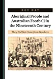 Aboriginal People and Australian Football in the Nineteenth Century: They Did Not Come from Nowhere
