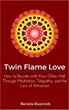 Twin Flame Love: How to Reunite with Your Other Half Through Meditation, Telepathy, and the Law of Attraction