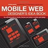Mobile Web Designer's Idea Book: The Ultimate Guide to Trends, Themes and Styles in Mobile Web Design