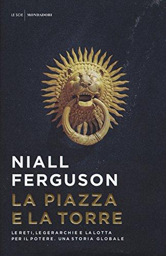 La piazza e la torre. Le reti, le gerarchie e la lotta per il potere. Una storia globale