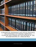 Commercial Enterprise and Social Progress, Or, Gleanings in London, Sheffield, Glasgow and Dublin, by the Author of